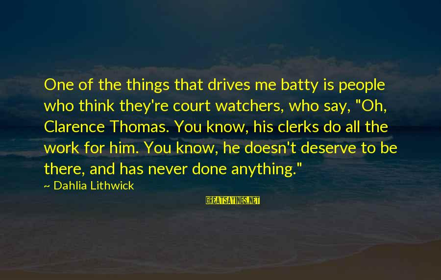 Thomas Clarence Sayings By Dahlia Lithwick: One of the things that drives me batty is people who think they're court watchers,