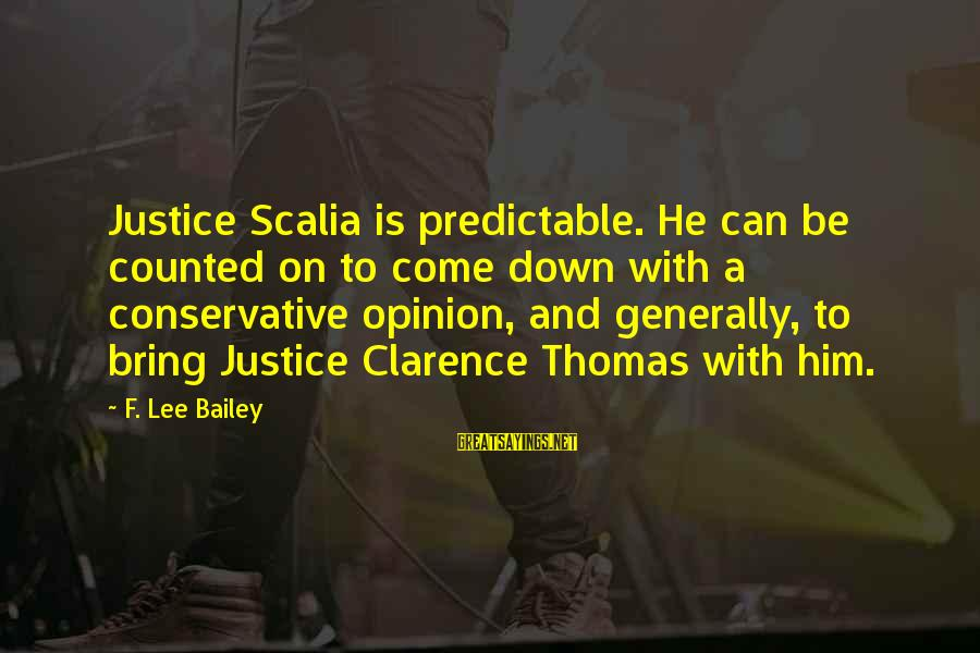 Thomas Clarence Sayings By F. Lee Bailey: Justice Scalia is predictable. He can be counted on to come down with a conservative