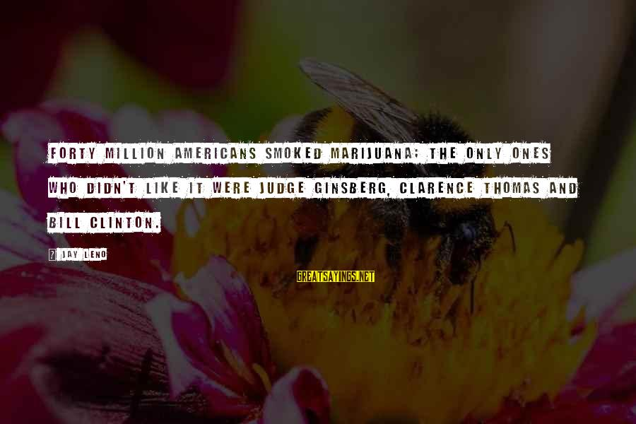 Thomas Clarence Sayings By Jay Leno: Forty million Americans smoked marijuana; the only ones who didn't like it were Judge Ginsberg,