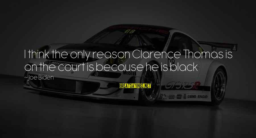 Thomas Clarence Sayings By Joe Biden: I think the only reason Clarence Thomas is on the court is because he is
