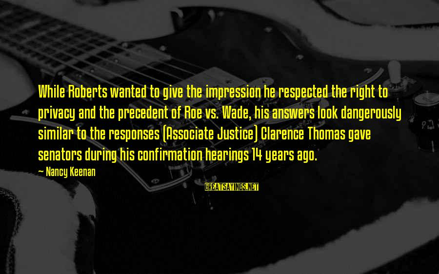 Thomas Clarence Sayings By Nancy Keenan: While Roberts wanted to give the impression he respected the right to privacy and the