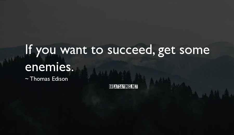 Thomas Edison Sayings: If you want to succeed, get some enemies.