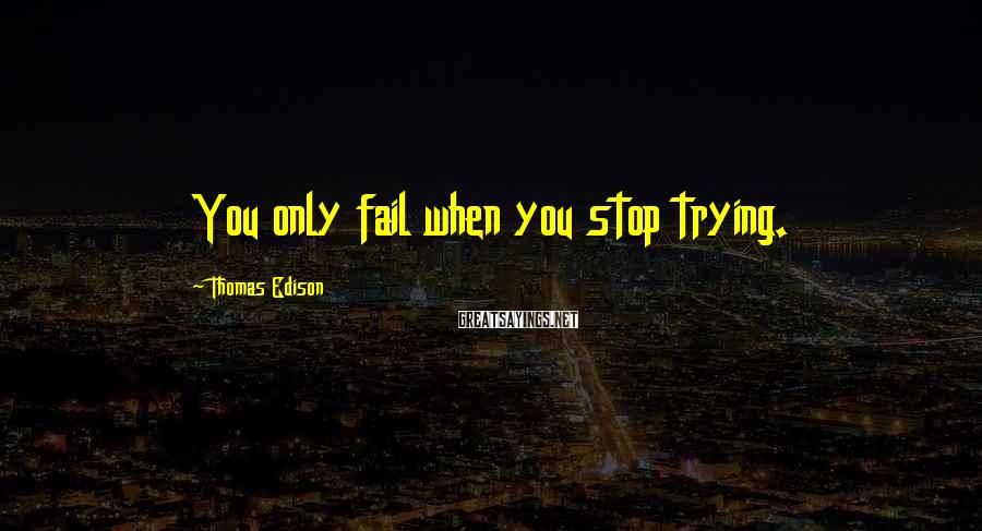 Thomas Edison Sayings: You only fail when you stop trying.
