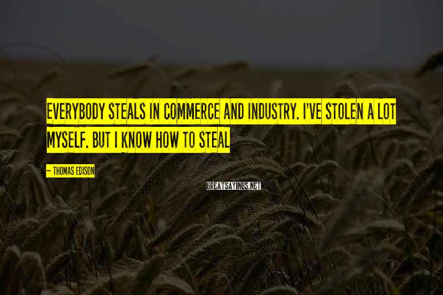 Thomas Edison Sayings: Everybody steals in commerce and industry. I've stolen a lot myself. But I know how