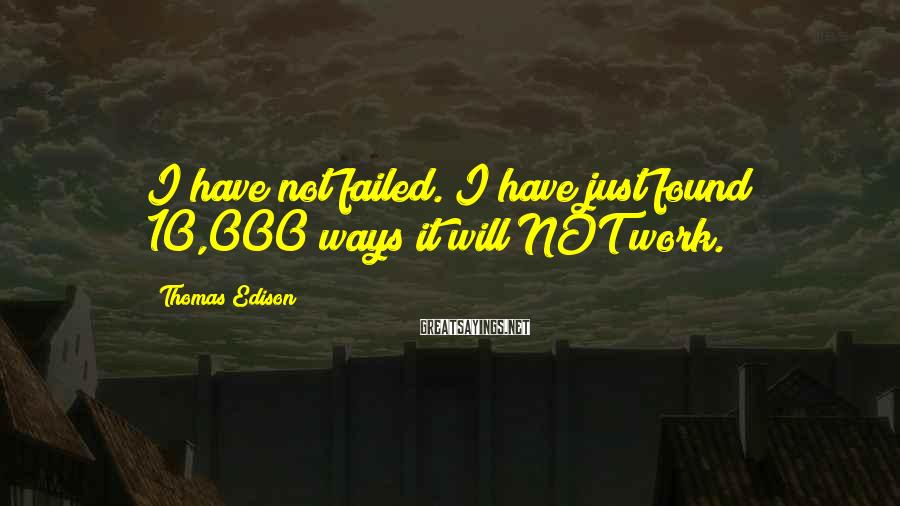 Thomas Edison Sayings: I have not failed. I have just found 10,000 ways it will NOT work.