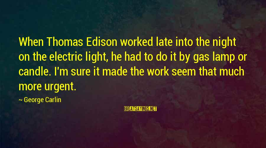 Thomas Edison Sayings By George Carlin: When Thomas Edison worked late into the night on the electric light, he had to