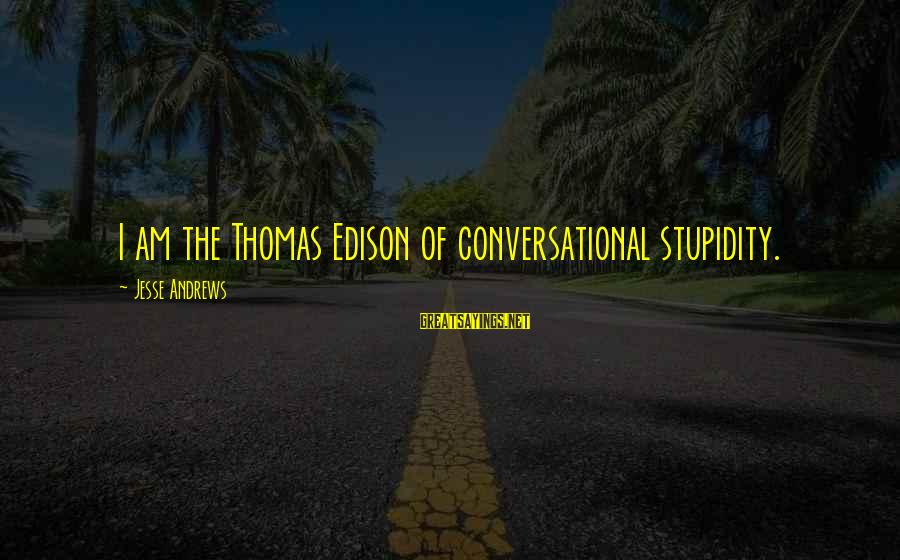 Thomas Edison Sayings By Jesse Andrews: I am the Thomas Edison of conversational stupidity.