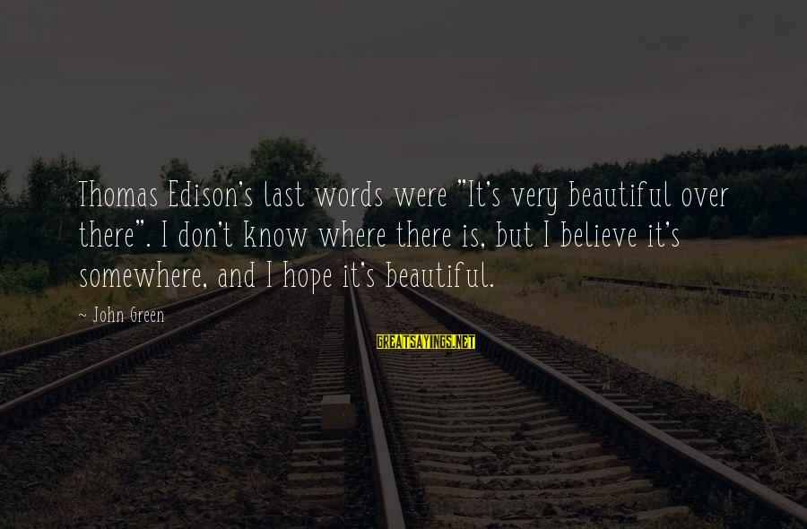 "Thomas Edison Sayings By John Green: Thomas Edison's last words were ""It's very beautiful over there"". I don't know where there"