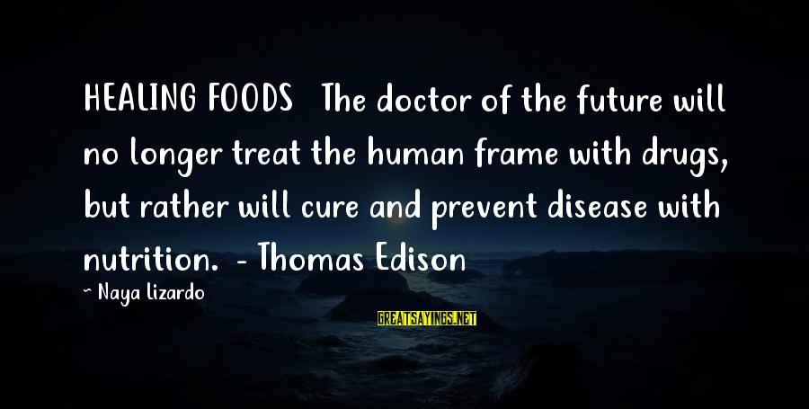 Thomas Edison Sayings By Naya Lizardo: HEALING FOODS The doctor of the future will no longer treat the human frame with