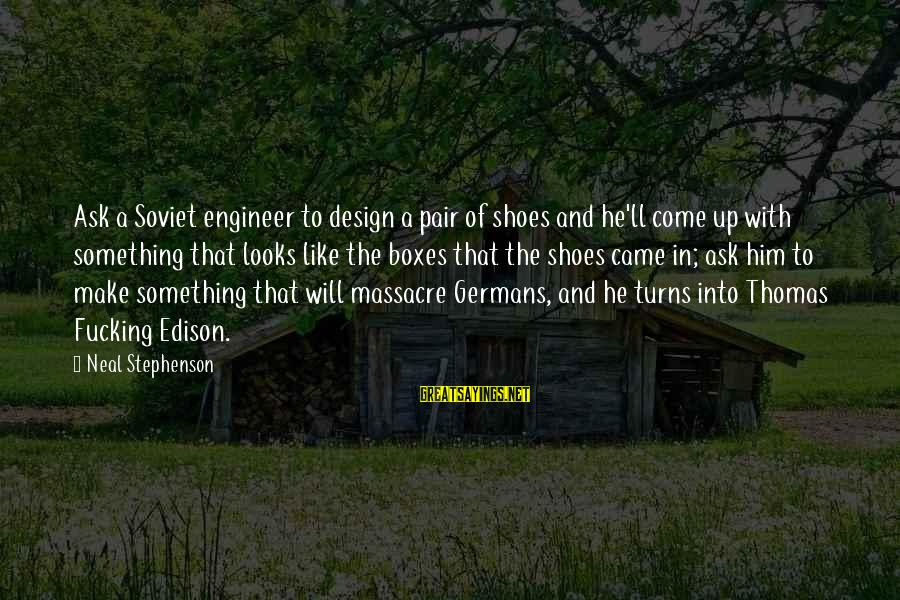 Thomas Edison Sayings By Neal Stephenson: Ask a Soviet engineer to design a pair of shoes and he'll come up with