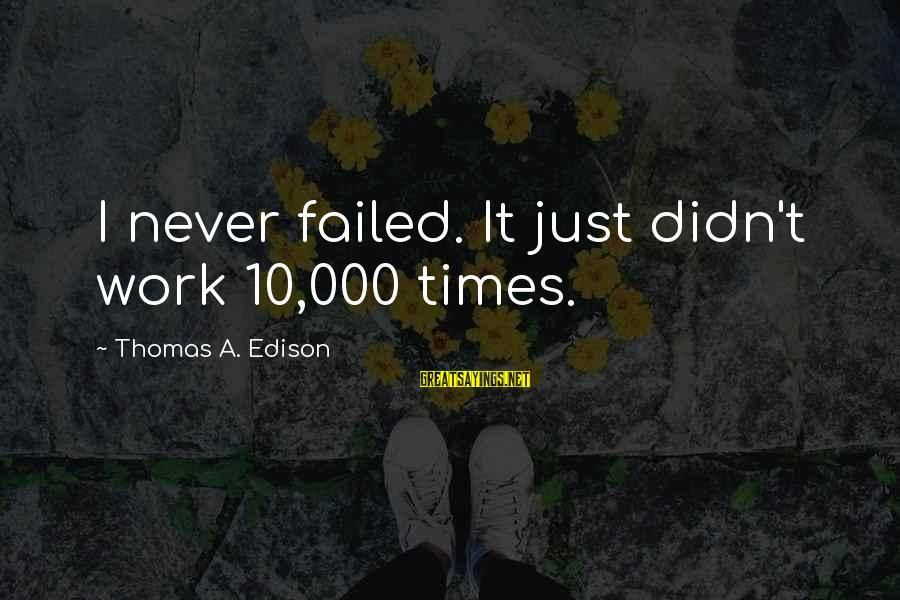 Thomas Edison Sayings By Thomas A. Edison: I never failed. It just didn't work 10,000 times.