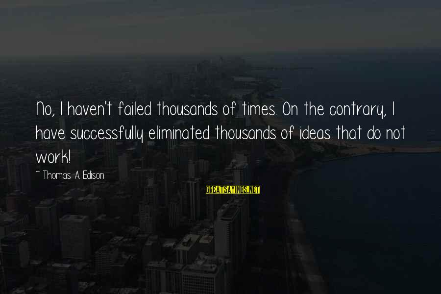 Thomas Edison Sayings By Thomas A. Edison: No, I haven't failed thousands of times. On the contrary, I have successfully eliminated thousands