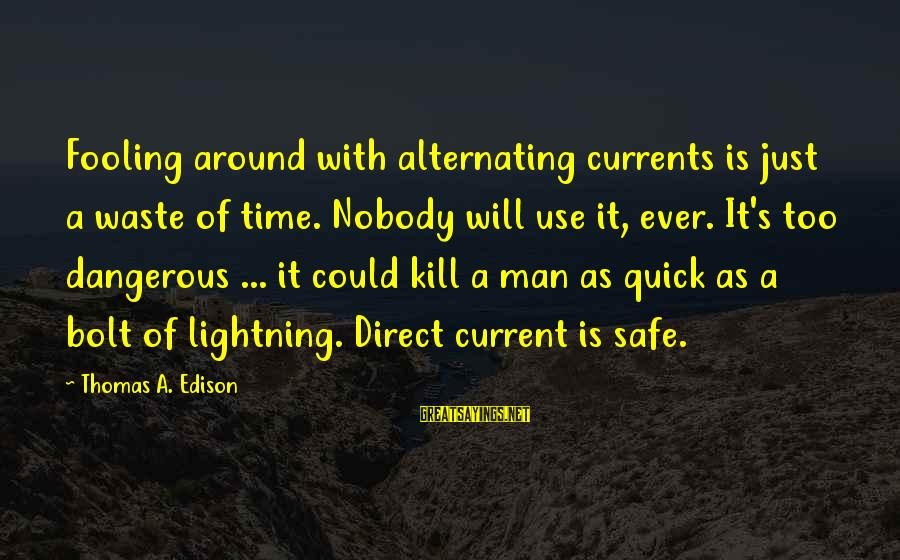 Thomas Edison Sayings By Thomas A. Edison: Fooling around with alternating currents is just a waste of time. Nobody will use it,