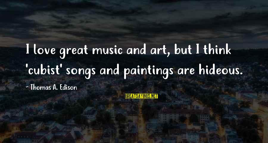 Thomas Edison Sayings By Thomas A. Edison: I love great music and art, but I think 'cubist' songs and paintings are hideous.