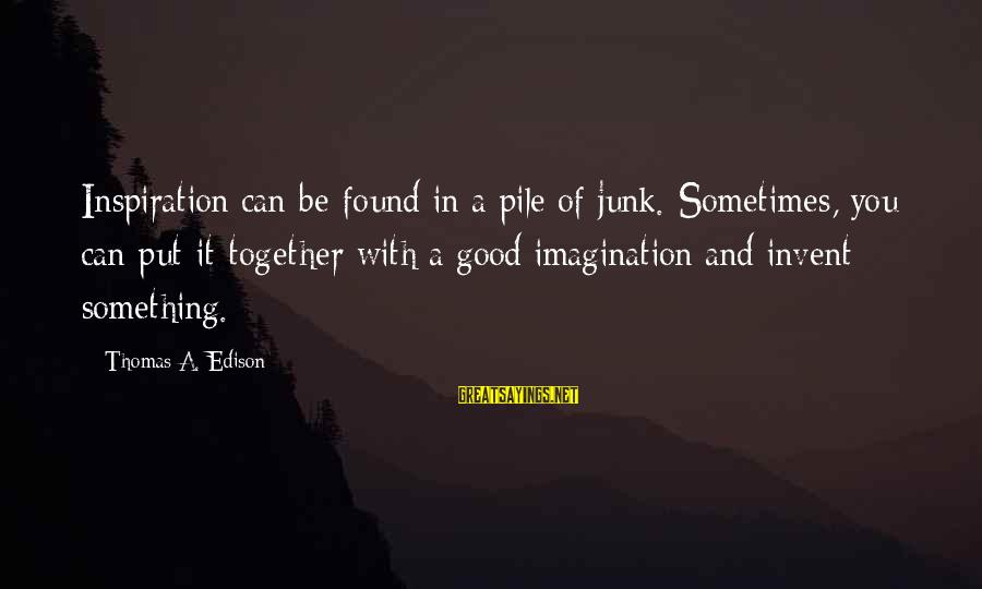 Thomas Edison Sayings By Thomas A. Edison: Inspiration can be found in a pile of junk. Sometimes, you can put it together