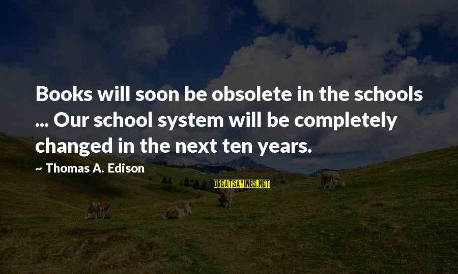 Thomas Edison Sayings By Thomas A. Edison: Books will soon be obsolete in the schools ... Our school system will be completely
