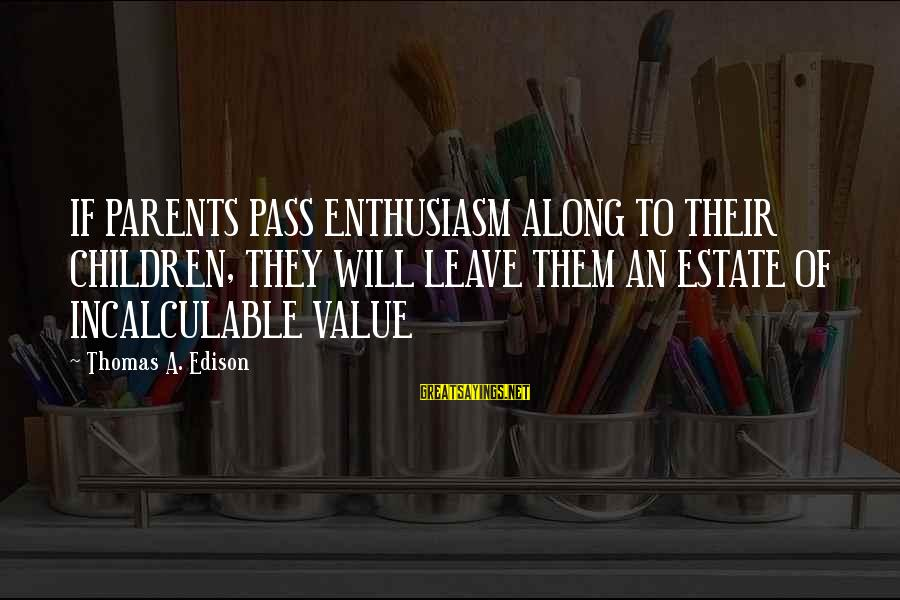 Thomas Edison Sayings By Thomas A. Edison: IF PARENTS PASS ENTHUSIASM ALONG TO THEIR CHILDREN, THEY WILL LEAVE THEM AN ESTATE OF