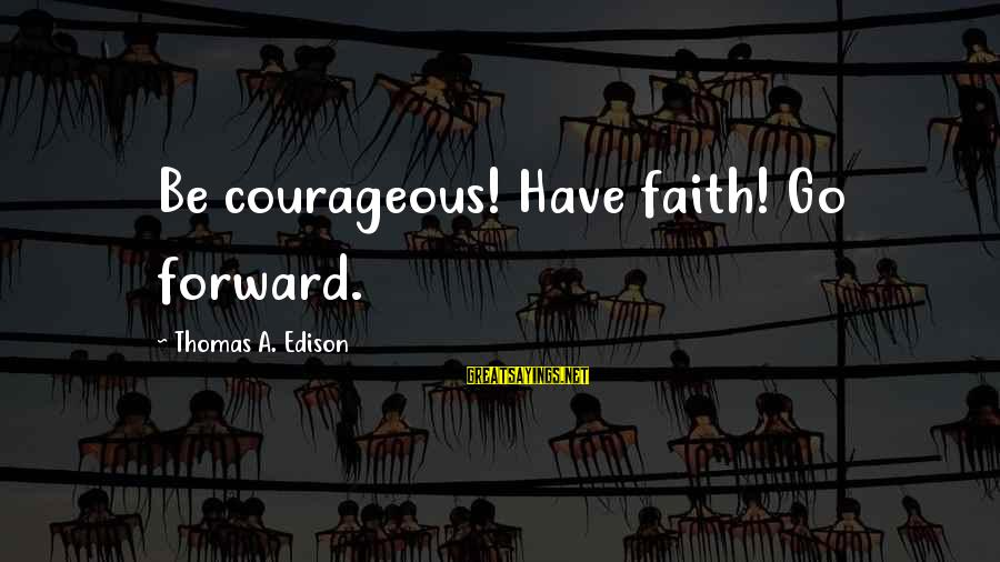 Thomas Edison Sayings By Thomas A. Edison: Be courageous! Have faith! Go forward.