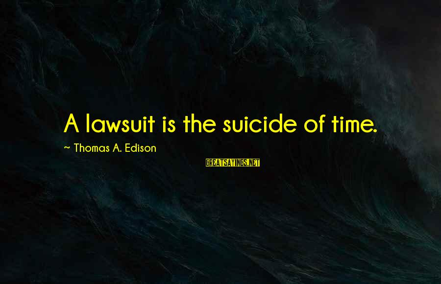 Thomas Edison Sayings By Thomas A. Edison: A lawsuit is the suicide of time.