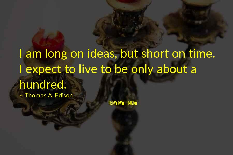 Thomas Edison Sayings By Thomas A. Edison: I am long on ideas, but short on time. I expect to live to be