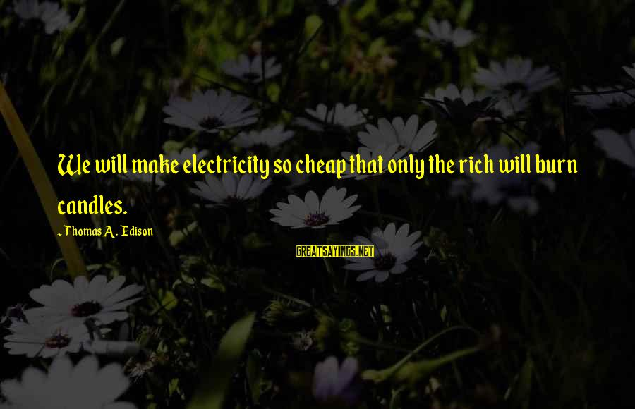 Thomas Edison Sayings By Thomas A. Edison: We will make electricity so cheap that only the rich will burn candles.
