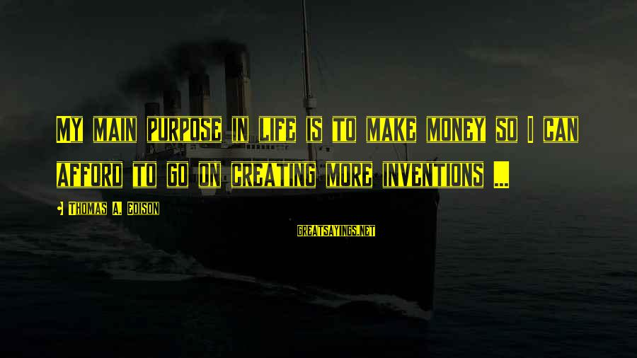 Thomas Edison Sayings By Thomas A. Edison: My main purpose in life is to make money so I can afford to go