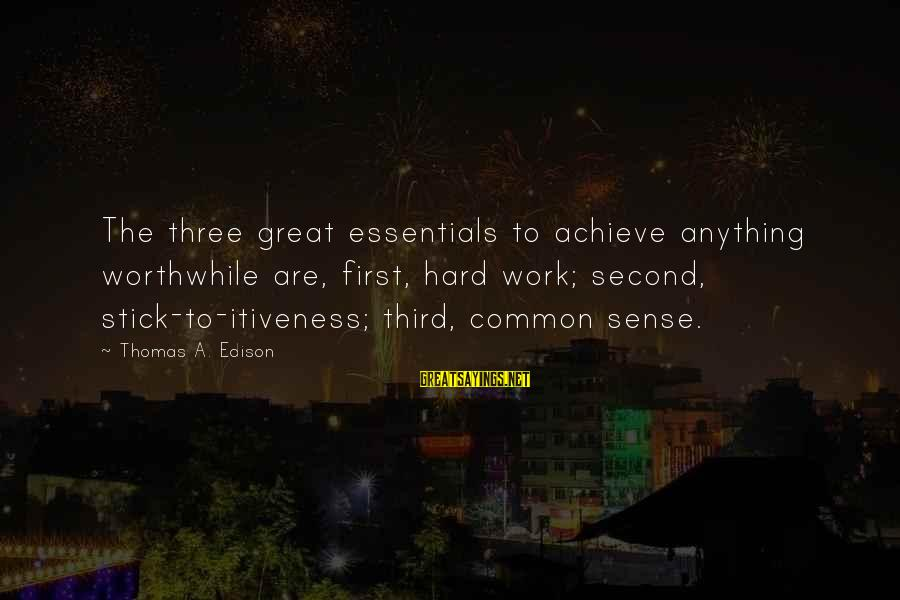Thomas Edison Sayings By Thomas A. Edison: The three great essentials to achieve anything worthwhile are, first, hard work; second, stick-to-itiveness; third,