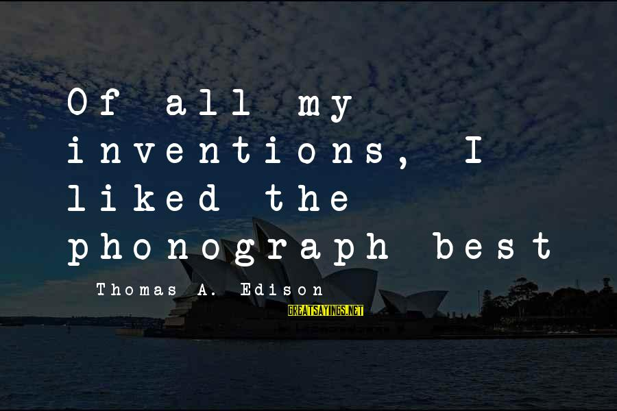 Thomas Edison Sayings By Thomas A. Edison: Of all my inventions, I liked the phonograph best