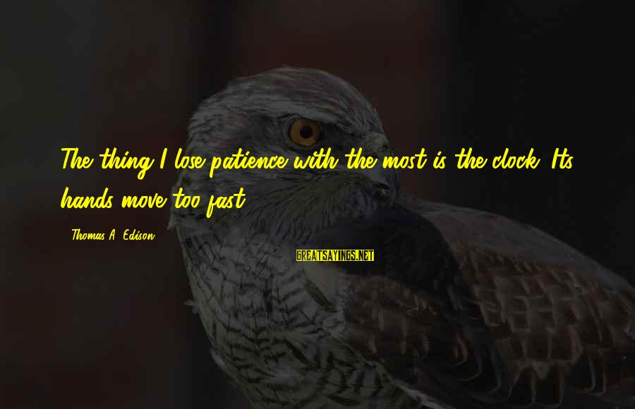 Thomas Edison Sayings By Thomas A. Edison: The thing I lose patience with the most is the clock. Its hands move too