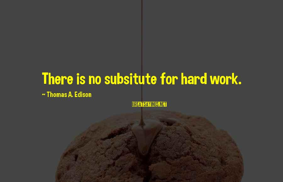 Thomas Edison Sayings By Thomas A. Edison: There is no subsitute for hard work.