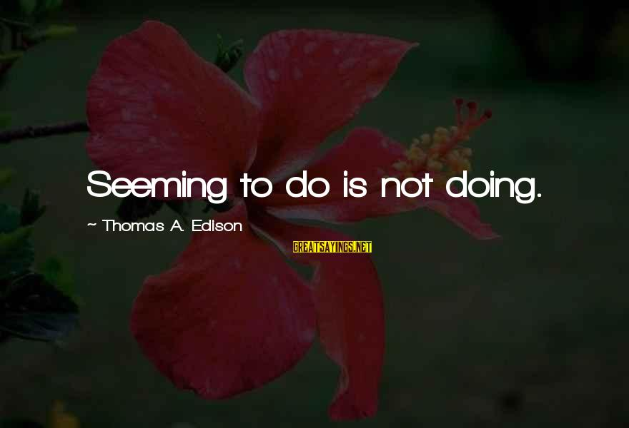 Thomas Edison Sayings By Thomas A. Edison: Seeming to do is not doing.