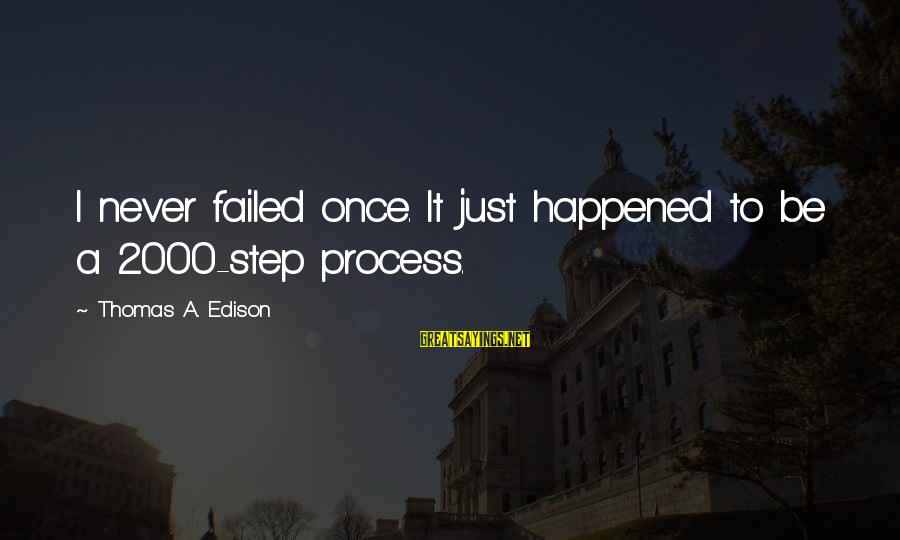Thomas Edison Sayings By Thomas A. Edison: I never failed once. It just happened to be a 2000-step process.