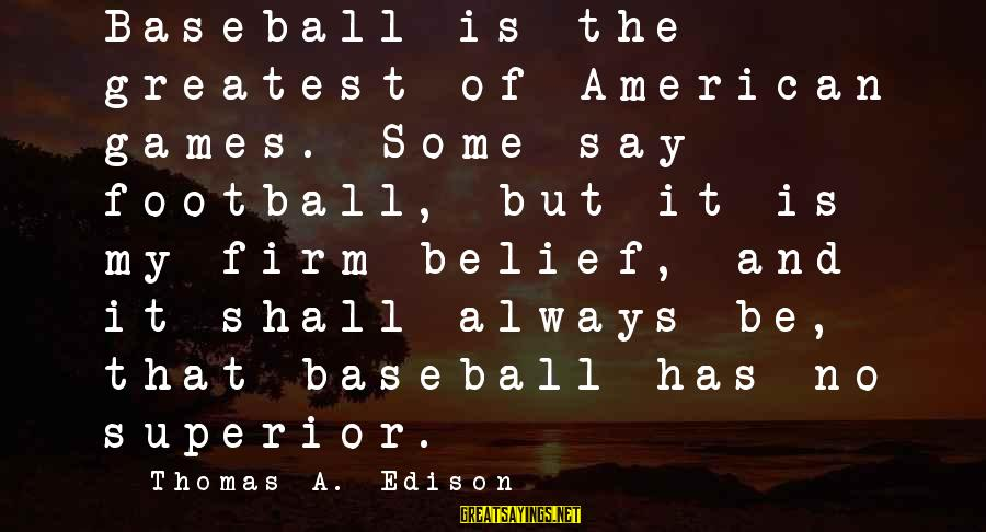 Thomas Edison Sayings By Thomas A. Edison: Baseball is the greatest of American games. Some say football, but it is my firm