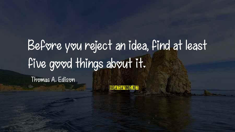 Thomas Edison Sayings By Thomas A. Edison: Before you reject an idea, find at least five good things about it.