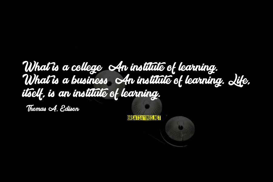 Thomas Edison Sayings By Thomas A. Edison: What is a college? An institute of learning. What is a business? An institute of