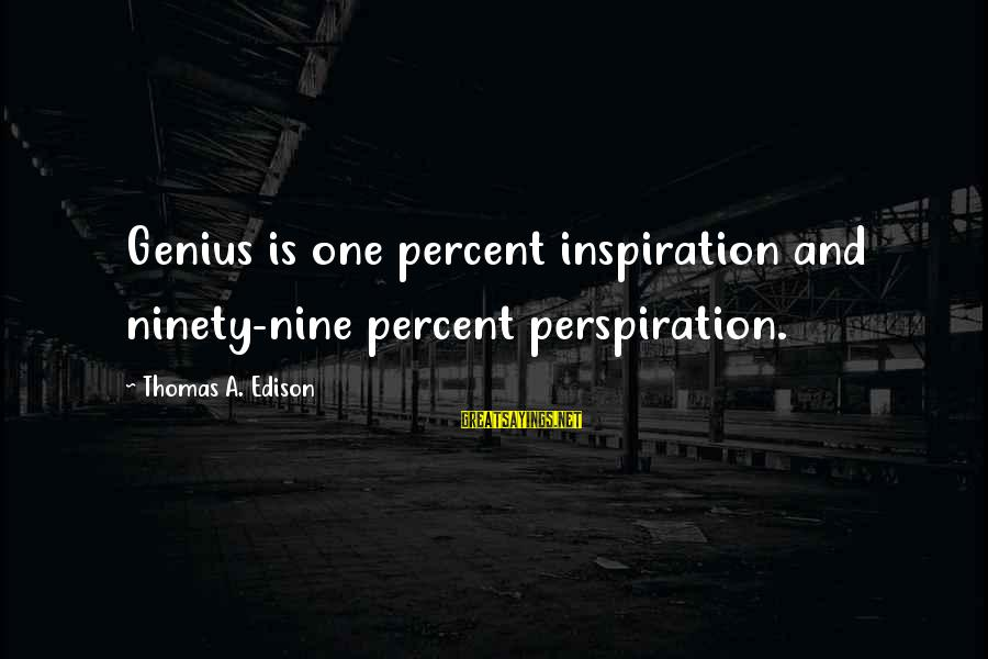 Thomas Edison Sayings By Thomas A. Edison: Genius is one percent inspiration and ninety-nine percent perspiration.