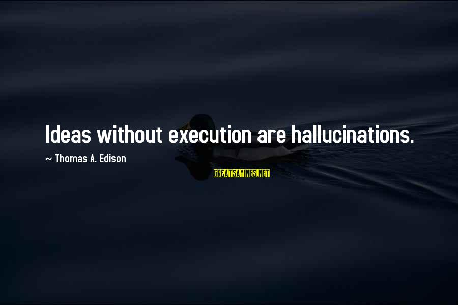 Thomas Edison Sayings By Thomas A. Edison: Ideas without execution are hallucinations.