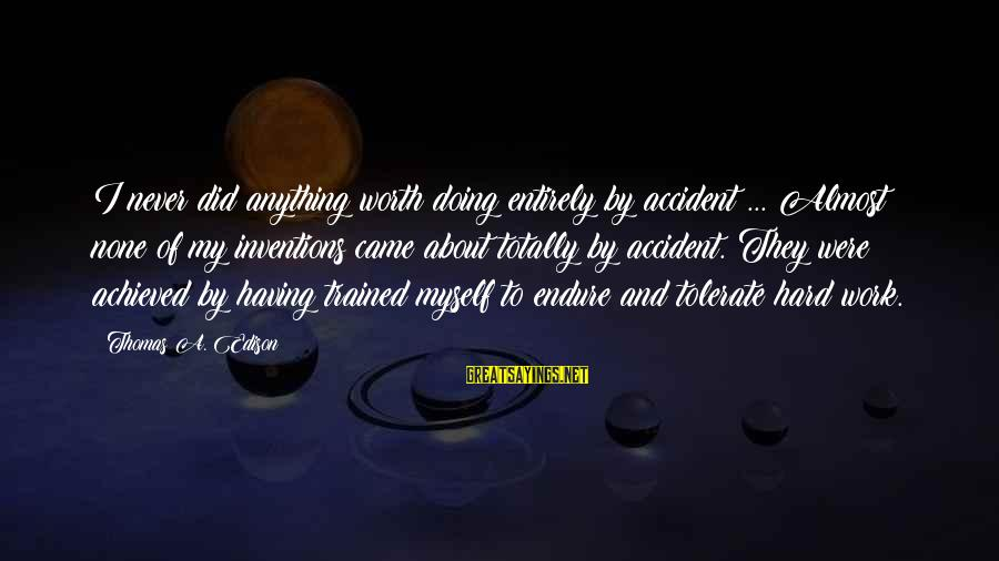 Thomas Edison Sayings By Thomas A. Edison: I never did anything worth doing entirely by accident ... Almost none of my inventions
