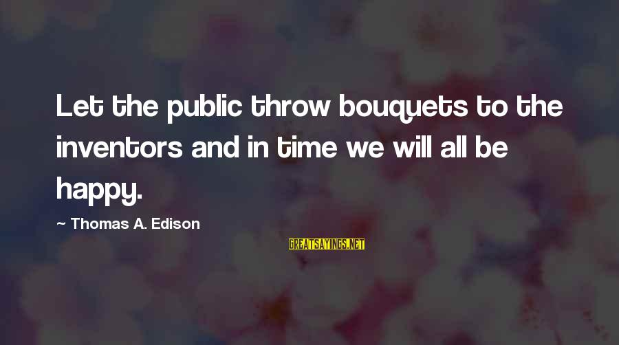 Thomas Edison Sayings By Thomas A. Edison: Let the public throw bouquets to the inventors and in time we will all be