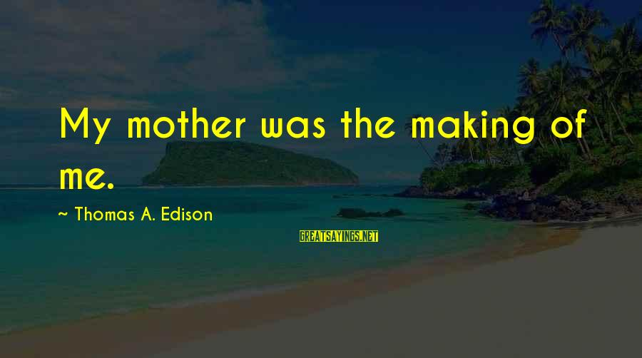 Thomas Edison Sayings By Thomas A. Edison: My mother was the making of me.