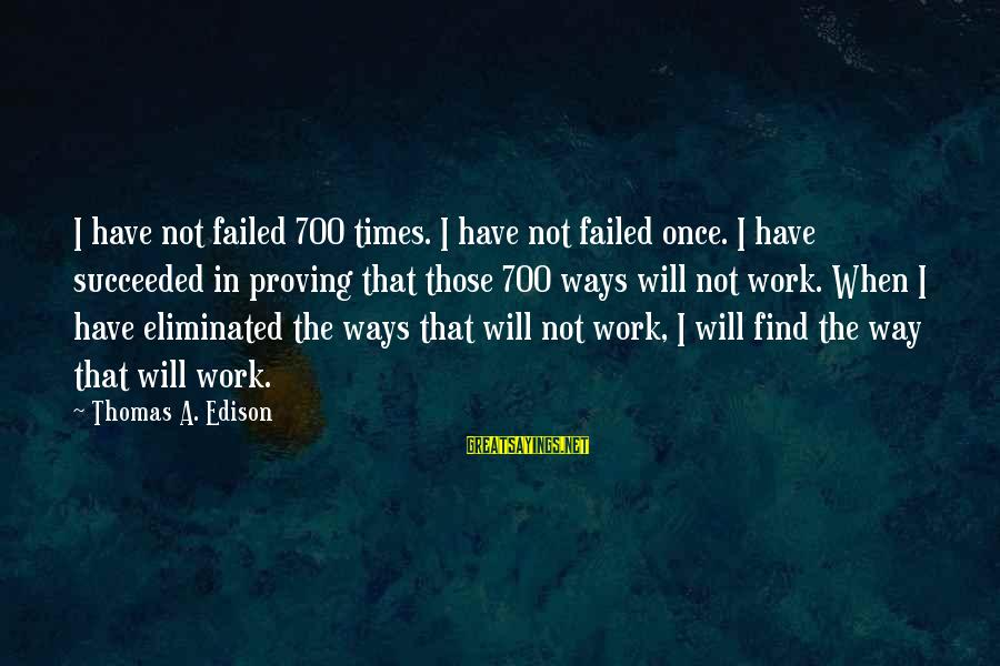 Thomas Edison Sayings By Thomas A. Edison: I have not failed 700 times. I have not failed once. I have succeeded in