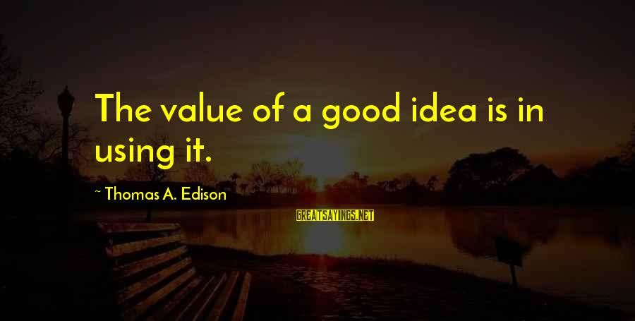 Thomas Edison Sayings By Thomas A. Edison: The value of a good idea is in using it.