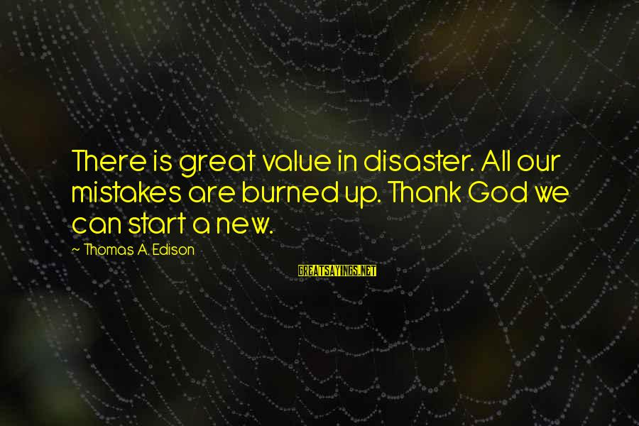 Thomas Edison Sayings By Thomas A. Edison: There is great value in disaster. All our mistakes are burned up. Thank God we