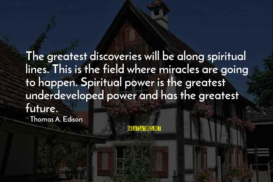 Thomas Edison Sayings By Thomas A. Edison: The greatest discoveries will be along spiritual lines. This is the field where miracles are