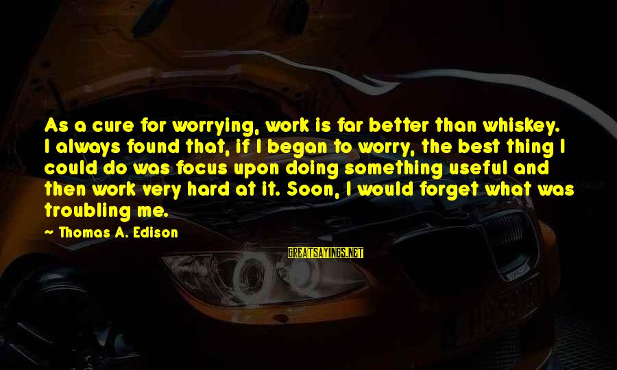 Thomas Edison Sayings By Thomas A. Edison: As a cure for worrying, work is far better than whiskey. I always found that,