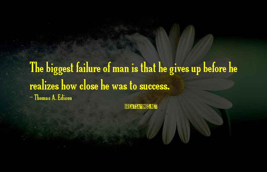 Thomas Edison Sayings By Thomas A. Edison: The biggest failure of man is that he gives up before he realizes how close