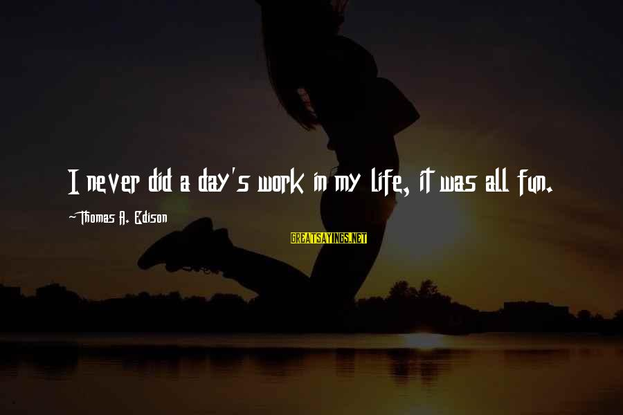 Thomas Edison Sayings By Thomas A. Edison: I never did a day's work in my life, it was all fun.