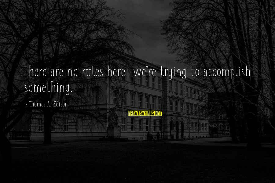 Thomas Edison Sayings By Thomas A. Edison: There are no rules here we're trying to accomplish something.