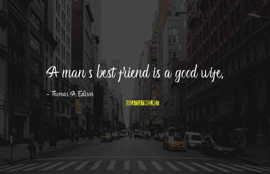 Thomas Edison Sayings By Thomas A. Edison: A man's best friend is a good wife.