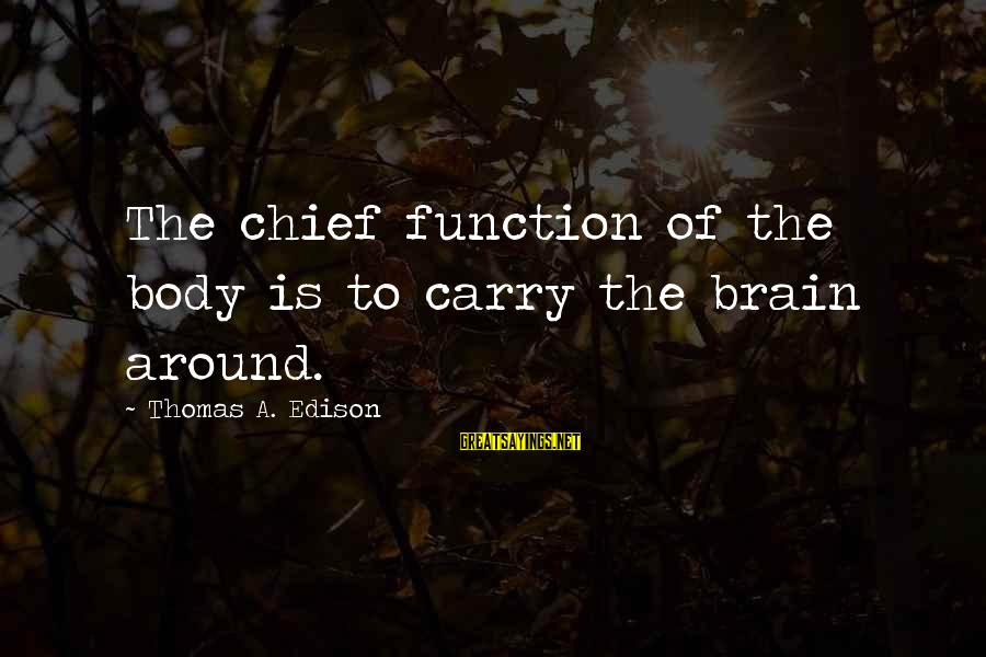 Thomas Edison Sayings By Thomas A. Edison: The chief function of the body is to carry the brain around.